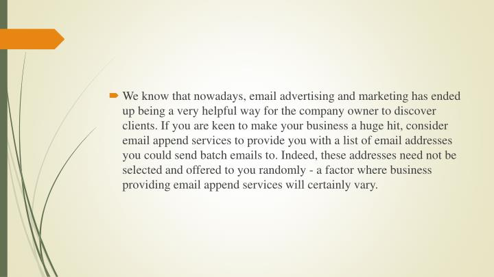 We know that nowadays, email advertising and marketing has ended up being a very helpful way for the company owner to discover clients. If you are keen to make your business a huge hit, consider email append services to provide you with a list of email addresses you could send batch emails to. Indeed, these addresses need not be selected and offered to you randomly - a factor where business providing email append services will certainly vary.