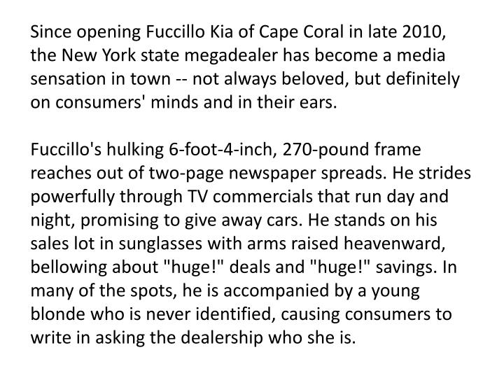 Since opening Fuccillo Kia of Cape Coral in late 2010, the New York state megadealer has become a media sensation in town -- not always beloved, but definitely on consumers' minds and in their ears.
