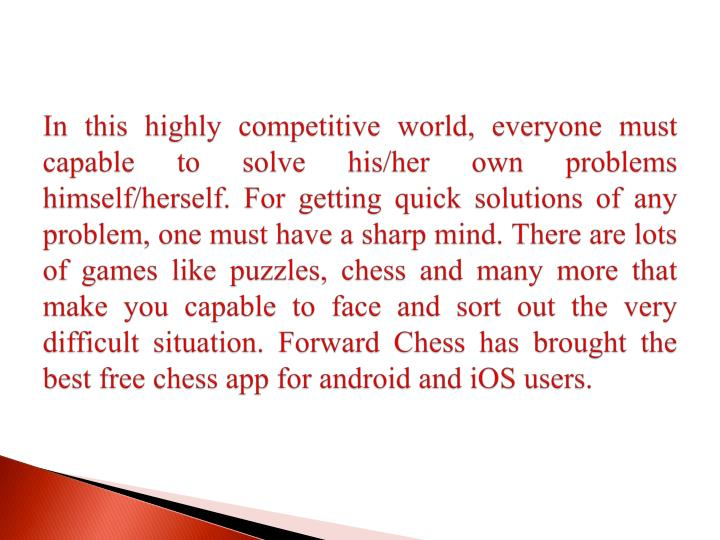 In this highly competitive world, everyone must capable to solve his/her own problems himself/herself. For getting quick solutions of any problem, one must have a sharp mind. There are lots of games like puzzles, chess and many more that make you capable to face and sort out the very difficult situation. Forward Chess has brought the best free chess app for android and