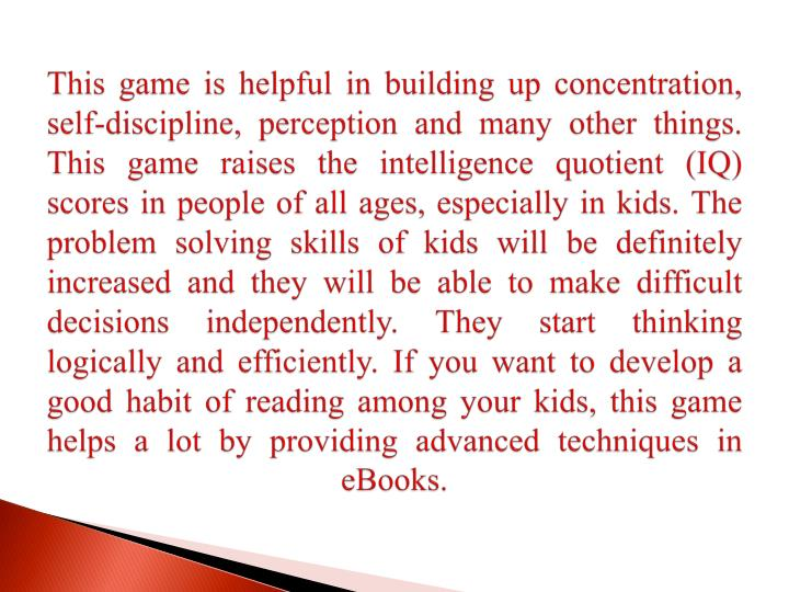 This game is helpful in building up concentration, self-discipline, perception and many other things. This game raises the intelligence quotient (IQ) scores in people of all ages, especially in kids. The problem solving skills of kids will be definitely increased and they will be able to make difficult decisions independently. They start thinking logically and efficiently. If you want to develop a good habit of reading among your kids, this game helps a lot by providing advanced techniques in eBooks.