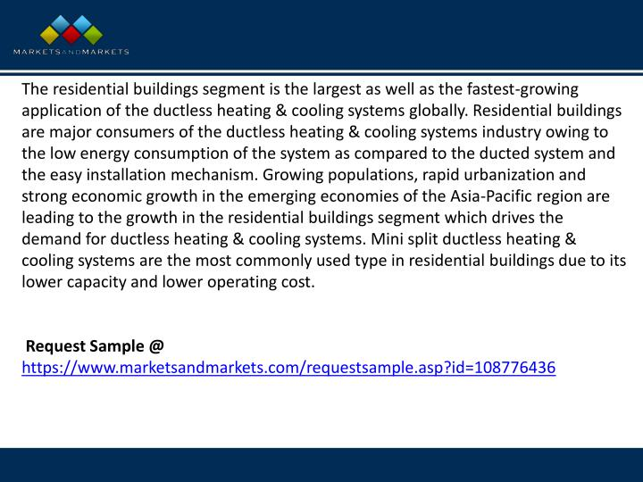 The residential buildings segment is the largest as well as the fastest-growing application of the ductless heating & cooling systems globally. Residential buildings are major consumers of the ductless heating & cooling systems industry owing to the low energy consumption of the system as compared to the ducted system and the easy installation mechanism. Growing populations, rapid urbanization and strong economic growth in the emerging economies of the Asia-Pacific region are leading to the growth in the residential buildings segment which drives the demand for ductless heating & cooling systems. Mini split ductless heating & cooling systems are the most commonly used type in residential buildings due to its lower capacity and lower operating cost.