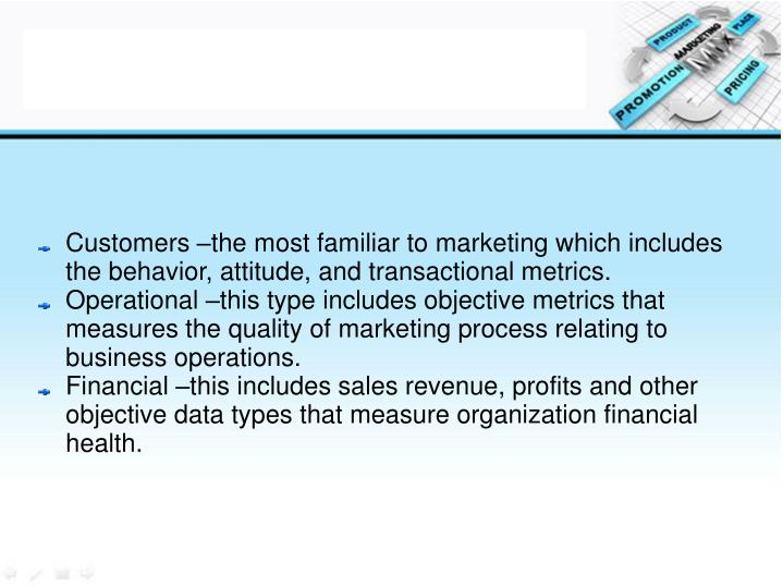 Customers –the most familiar to marketing which includes the behavior, attitude, and transactional metrics.