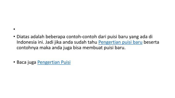 Diatas adalah beberapa contoh-contoh dari puisi baru yang ada di Indonesia ini. Jadi jika anda sudah tahu