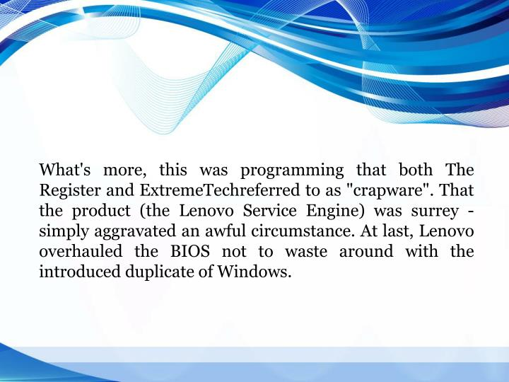 "What's more, this was programming that both The Register and ExtremeTechreferred to as ""crapware"". That the product (the Lenovo Service Engine) was surrey - simply aggravated an awful circumstance. At last, Lenovo overhauled the BIOS not to waste around with the introduced duplicate of Windows."