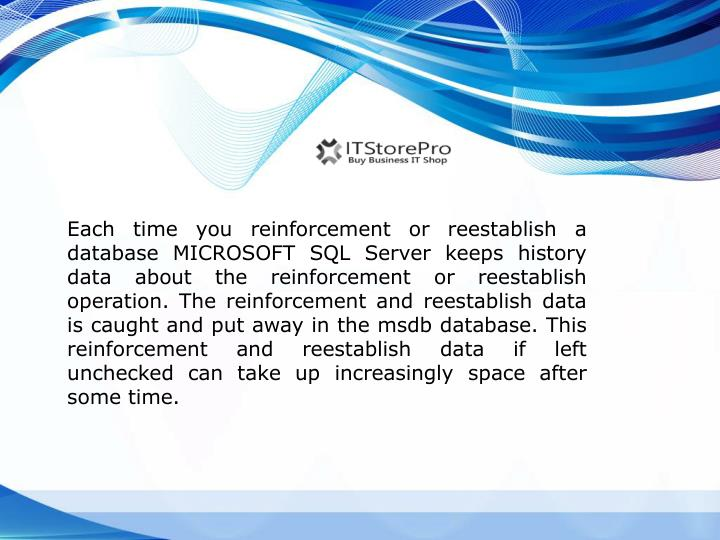 Each time you reinforcement or reestablish a database MICROSOFT SQL Server keeps history data about ...