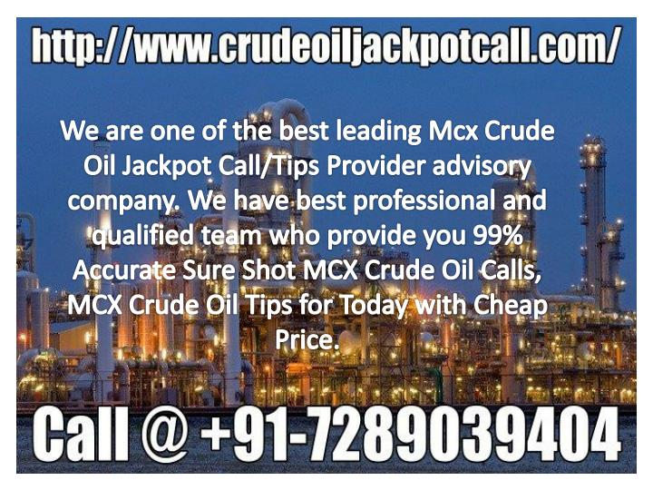 We are one of the best leading Mcx Crude Oil Jackpot Call/Tips Provider advisory company. We have best professional and qualified team who provide you 99% Accurate Sure Shot MCX Crude Oil Calls, MCX Crude Oil Tips for Today with Cheap Price.