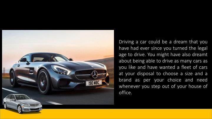 Driving a car could be a dream that you have had ever since you turned the legal age to drive. You might have also dreamt about being able to drive as many cars as you like and have wanted a fleet of cars at your disposal to choose a size and a brand as per your choice and need whenever you step out of your house of office.