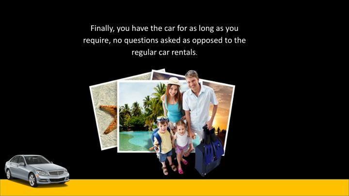 Finally, you have the car for as long as you require, no questions asked as opposed to the regular car rentals