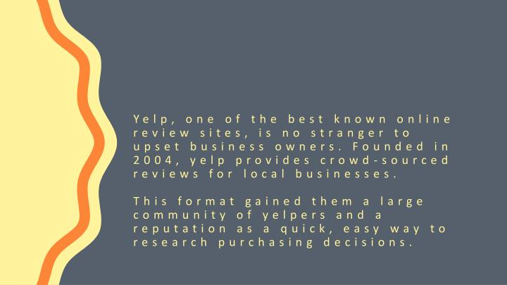 Yelp, one of the best known online review sites, is no stranger to upset business owners. Founded in 2004, yelp provides crowd-sourced reviews for local businesses.