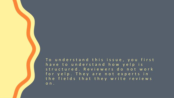 To understand this issue, you first have to understand how yelp is structured. Reviewers do not work for yelp. They are not experts in the fields that they write reviews on.