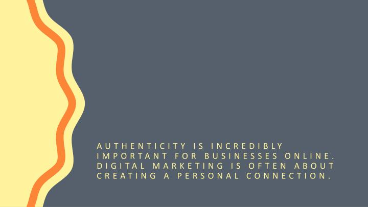 Authenticity is incredibly important for businesses online. Digital marketing is often about creating a personal connection.