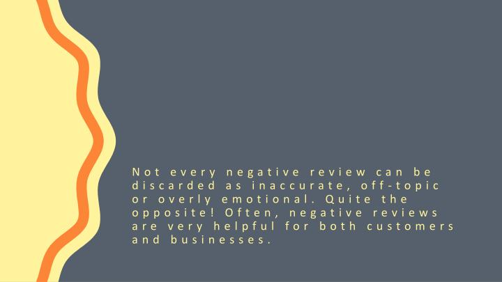 Not every negative review can be discarded as inaccurate, off-topic or overly emotional. Quite the opposite! Often, negative reviews are very helpful for both customers and businesses.