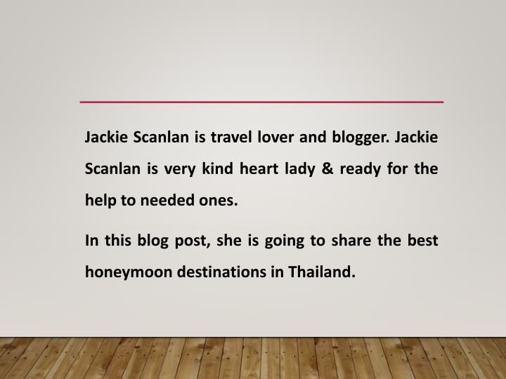 Jackie Scanlan is travel lover and blogger. Jackie Scanlan is very kind heart lady & ready for the h...