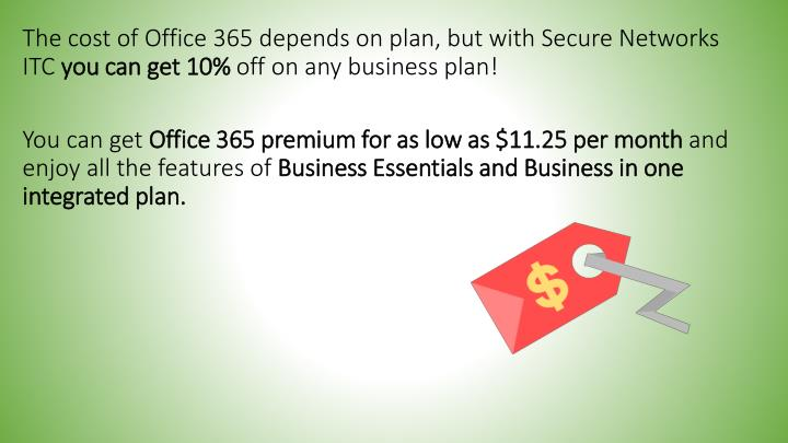 The cost of Office 365 depends on plan, but with Secure Networks ITC