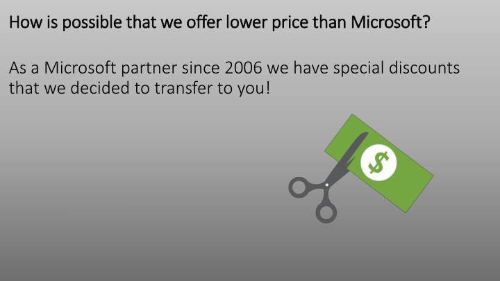 How is possible that we offer lower price than Microsoft?