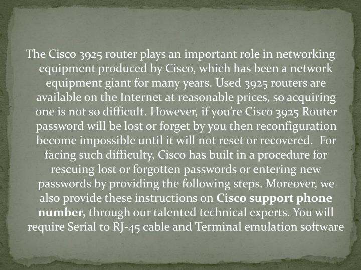The Cisco 3925 router plays an important role in networking equipment produced by Cisco, which has been a network equipment giant for many years. Used 3925 routers are available on the Internet at reasonable prices, so acquiring one is not so difficult. However, if you're Cisco 3925 Router password will be lost or forget by you then reconfiguration become impossible until it will not reset or recovered.  For facing such difficulty, Cisco has built in a procedure for rescuing lost or forgotten passwords or entering new passwords by providing the following steps. Moreover, we also provide these instructions on