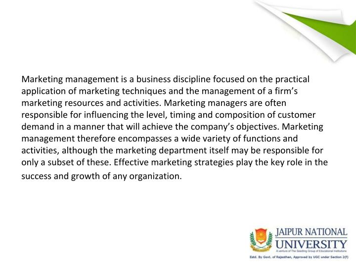 Marketing management is a business discipline focused on the practical application of marketing techniques and the management of a firm's marketing resources and activities. Marketing managers are often responsible for influencing the level, timing and composition of customer demand in a manner that will achieve the company's objectives. Marketing management therefore encompasses a wide variety of functions and activities, although the marketing department itself may be responsible for only a subset of these. Effective marketing strategies play the key role in the success and growth of any organization.