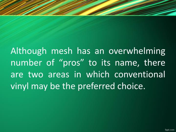 "Although mesh has an overwhelming number of ""pros"" to its name, there are two areas in which conventional vinyl may be the preferred choice."