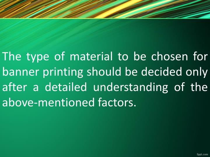 The type of material to be chosen for banner printing should be decided only after a detailed understanding of the above-mentioned factors.