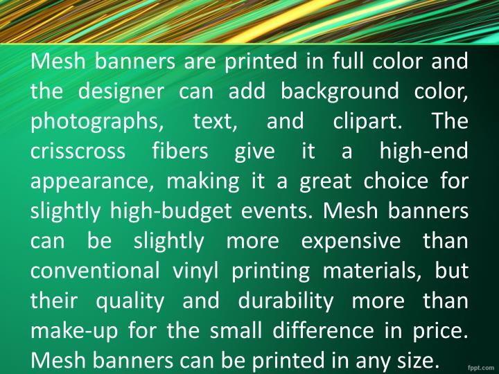 Mesh banners are printed in full color and the designer can add background color, photographs, text, and clipart. The crisscross fibers give it a high-end appearance, making it a great choice for slightly high-budget events. Mesh banners can be slightly more expensive than conventional vinyl printing materials, but their quality and durability more than make-up for the small difference in price. Mesh banners can be printed in any size.