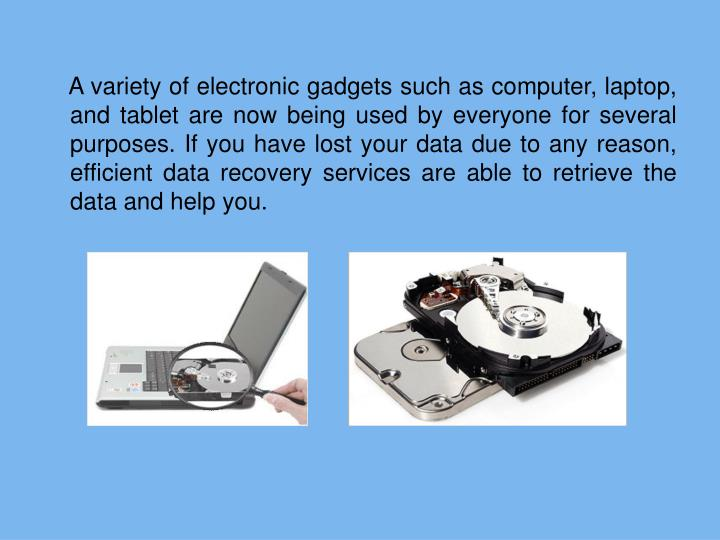 A variety of electronic gadgets such as computer, laptop, and tablet are now being used by everyone for several purposes. If you have lost your data due to any reason, efficient data recovery services are able to retrieve the data and help you.