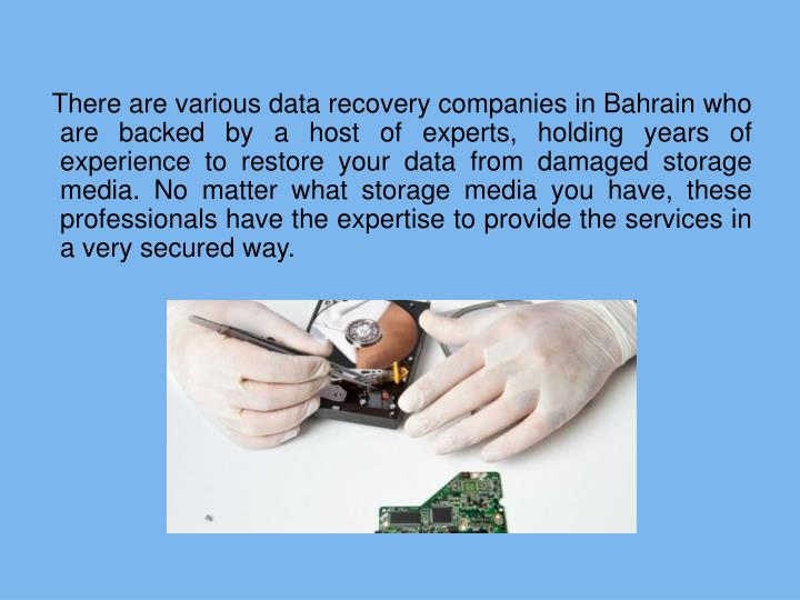 There are various data recovery companies in Bahrain who are backed by a host of experts, holding years of experience to restore your data from damaged storage media. No matter what storage media you have, these professionals have the expertise to provide the services in a very secured way.
