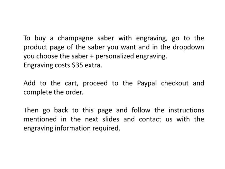 To buy a champagne saber with engraving, go to the product page of the saber you want and in the dropdown you choose the saber + personalized engraving.