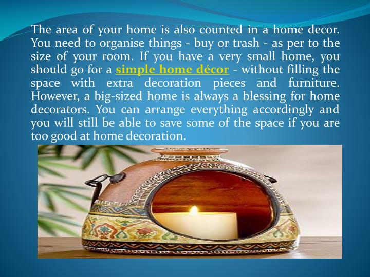 The area of your home is also counted in a home decor. You need to