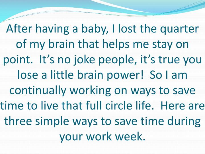 After having a baby, I lost the quarter of my brain that helps me stay on point.  It's no joke people, it's true you lose a little brain power!  So I am continually working on ways to save time to live that full circle life.  Here are three simple ways to save time during your work week.