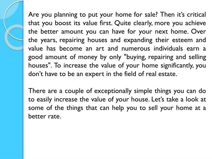 "Are you planning to put your home for sale? Then it's critical that you boost its value first. Quite clearly, more you achieve the better amount you can have for your next home. Over the years, repairing houses and expanding their esteem and value has become an art and numerous individuals earn a good amount of money by only ""buying, repairing and selling houses"". To increase the value of your home significantly, you don't have to be an expert in the field of real estate."