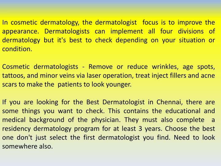 In cosmetic dermatology, the dermatologist  focus is to improve the appearance. Dermatologists can implement all four divisions of dermatology but it's best to check depending on your situation or condition