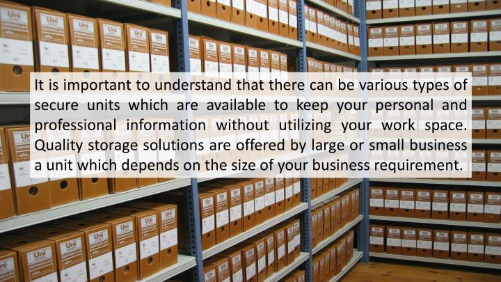 It is important to understand that there can be various types of secure units which are available to keep your personal and professional information without utilizing your work space. Quality storage solutions are offered by large or small business a unit which depends on the size of your business requirement.