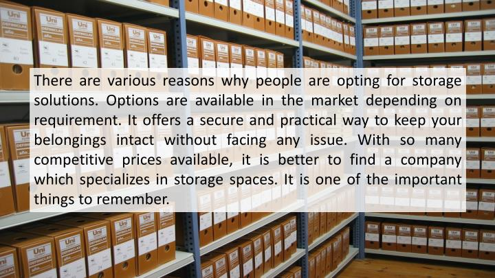 There are various reasons why people are opting for storage solutions. Options are available in the market depending on requirement. It offers a secure and practical way to keep your belongings intact without facing any issue. With so many competitive prices available, it is better to find a company which specializes in storage spaces. It is one of the important things to remember.