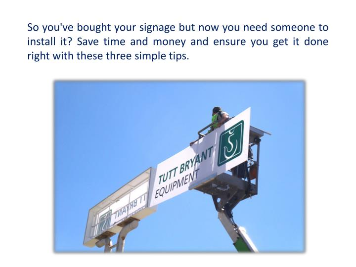So you've bought your signage but now you need someone to install it? Save time and money and ensure you get it done right with these three simple tips.