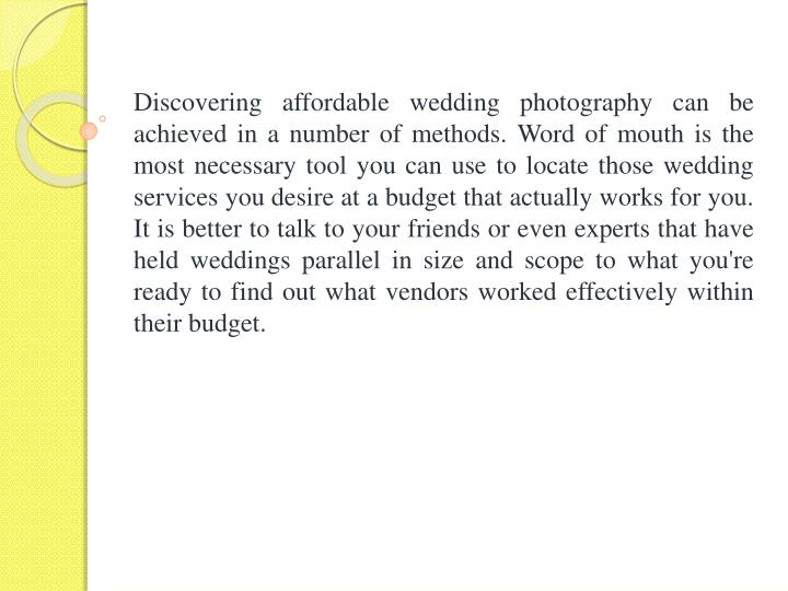 Discovering affordable wedding photography can be achieved in a number of methods. Word of mouth is the most necessary tool you can use to locate those wedding services you desire at a budget that actually works for you. It is better to talk to your friends or even experts that have held weddings parallel in size and scope to what you're ready to find out what vendors worked effectively within their budget.