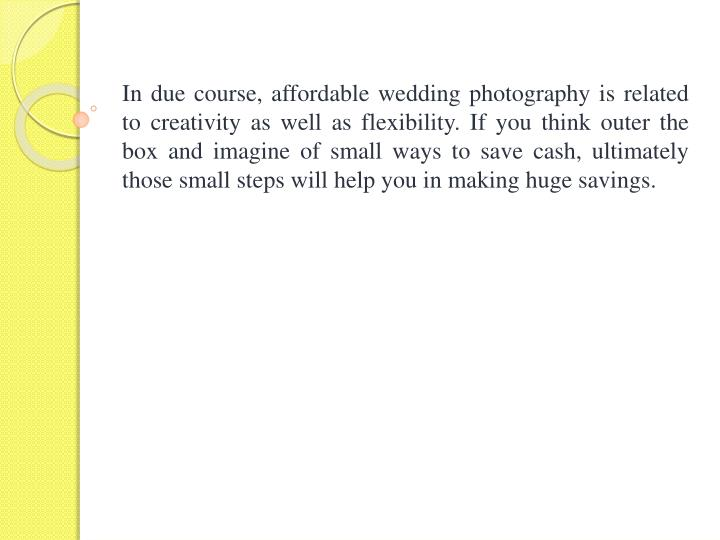 In due course, affordable wedding photography is related to creativity as well as flexibility. If you think outer the box and imagine of small ways to save cash, ultimately those small steps will help you in making huge savings.