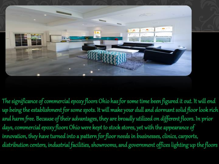 The significance of commercial epoxy floors Ohio has for some time been figured it out. It will end up being the establishment for some spots. It will make your dull and dormant solid floor look rich and harm free. Because of their advantages, they are broadly utilized on different floors. In prior days, commercial epoxy floors Ohio were kept to stock stores, yet with the appearance of innovation, they have turned into a pattern for floor needs in businesses, clinics, carports, distribution centers, industrial facilities, showrooms, and government offices lighting up the floors