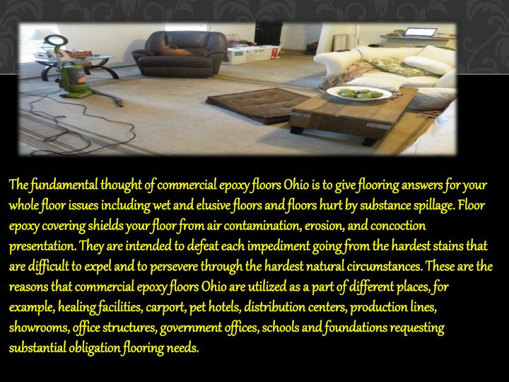 The fundamental thought of commercial epoxy floors Ohio is to give flooring answers for your whole floor issues including wet and elusive floors and floors hurt by substance spillage. Floor epoxy covering shields your floor from air contamination, erosion, and concoction presentation. They are intended to defeat each impediment going from the hardest stains that are difficult to expel and to persevere through the hardest natural circumstances. These are the reasons that commercial epoxy floors Ohio are utilized as a part of different places, for example, healing facilities, carport, pet hotels, distribution centers, production lines, showrooms, office structures, government offices, schools and foundations requesting substantial obligation flooring needs.
