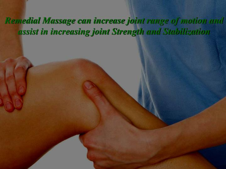 Remedial Massage can increase joint range of motion and assist in increasing joint Strength and Stabilization