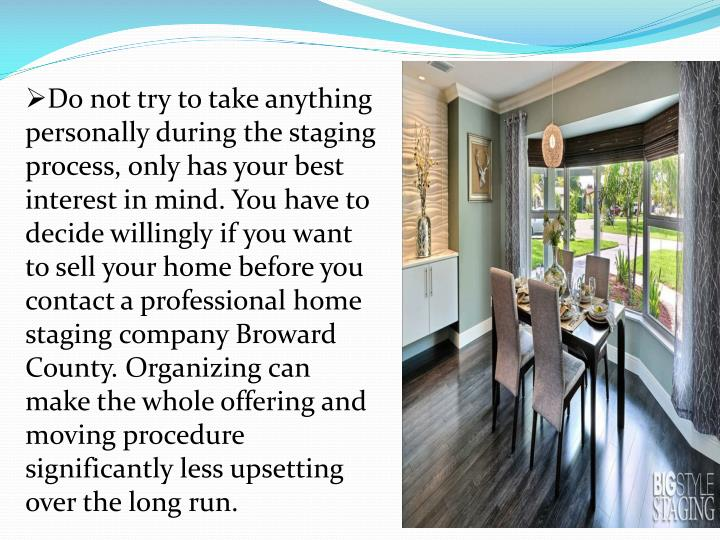 Do not try to take anything personally during the staging process, only has your best interest in mind. You have to decide willingly if you want to sell your home before you contact a professional home staging company Broward County. Organizing can make the whole offering and moving procedure significantly less upsetting over the long run.