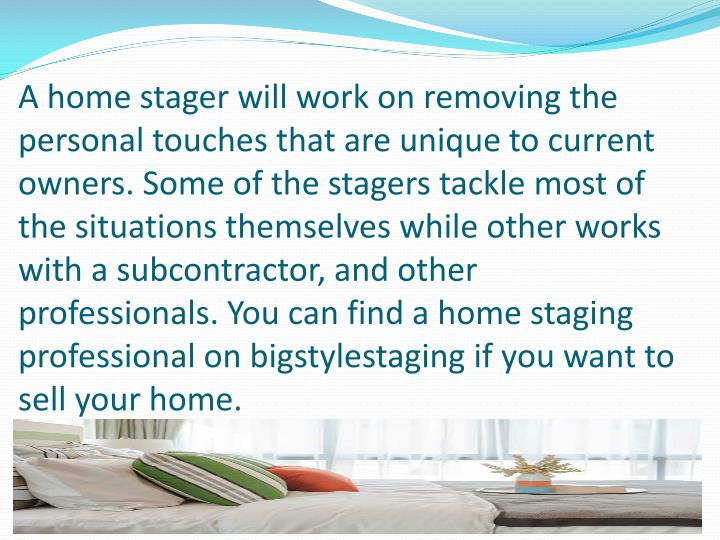 A home stager will work on removing the personal touches that are unique to current owners. Some of the stagers tackle most of the situations themselves while other works with a subcontractor, and