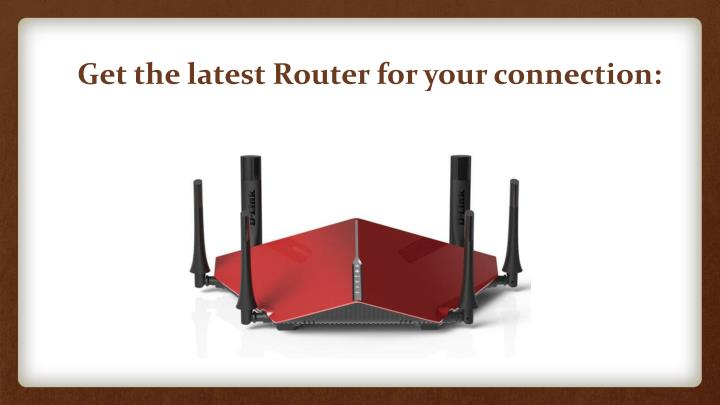 Get the latest Router for your connection: