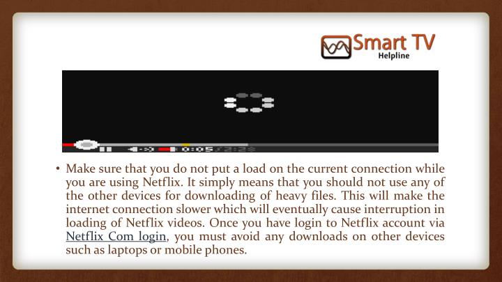 Make sure that you do not put a load on the current connection while you are using Netflix. It simply means that you should not use any of the other devices for downloading of heavy files. This will make the internet connection slower which will eventually cause interruption in loading of Netflix