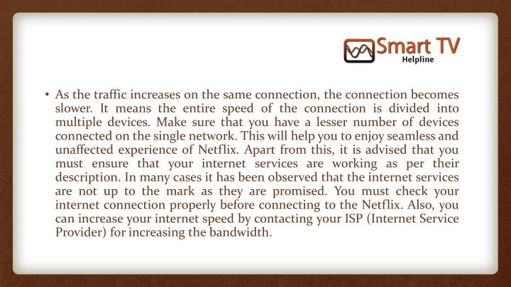As the traffic increases on the same connection, the connection becomes slower. It means the entire speed of the connection is divided into multiple devices. Make sure that you have a lesser number of devices connected on the single network. This will help you to enjoy seamless and unaffected experience of Netflix. Apart from this, it is advised that you must ensure that your internet services are working as per their description. In many cases it has been observed that the internet services are not up to the mark as they are promised. You must check your internet connection properly before connecting to the Netflix. Also, you can increase your internet speed by contacting your ISP (Internet Service Provider) for increasing the bandwidth.