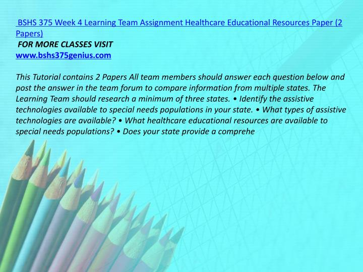 BSHS 375 Week 4 Learning Team Assignment Healthcare Educational Resources Paper (2 Papers)