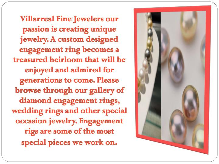 Villarreal Fine Jewelers our passion is creating unique jewelry. A custom designed engagement ring becomes a treasured heirloom that will be enjoyed and admired for generations to come. Please browse through our gallery of diamond engagement rings, wedding rings and other special occasion jewelry. Engagement rigs are some of the most special pieces we work on