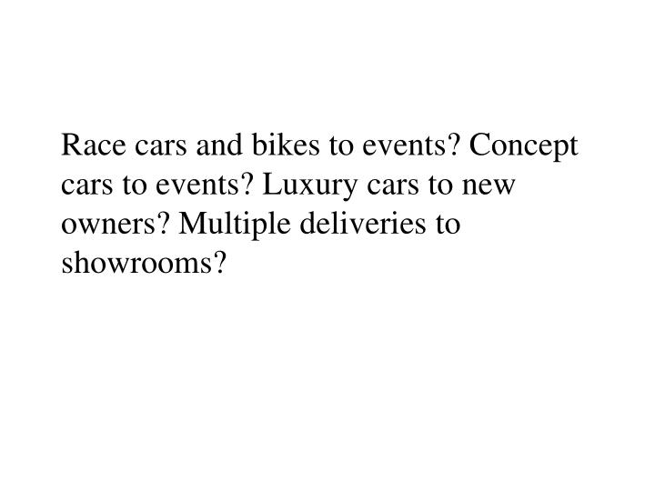 Race cars and bikes to events? Concept cars to events? Luxury cars to new owners? Multiple deliverie...