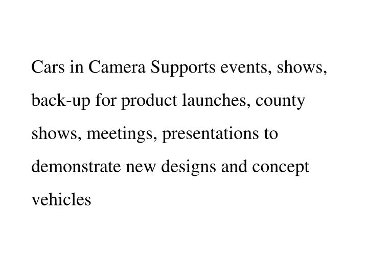 Cars in Camera Supports events, shows, back-up for product launches, county shows, meetings, presentations to demonstrate new designs and concept vehicles