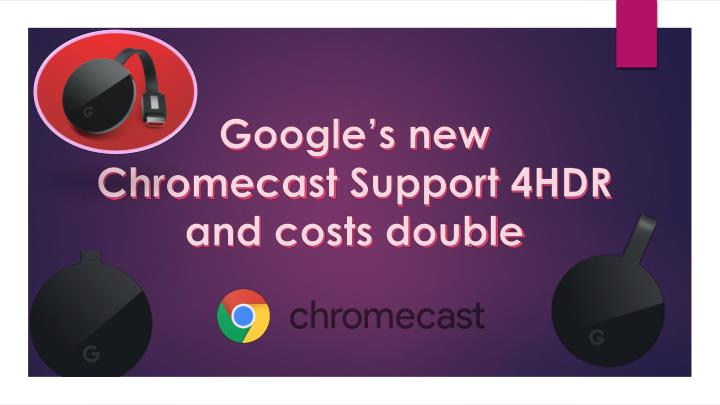 Google s new chromecast support 4hdr and costs double