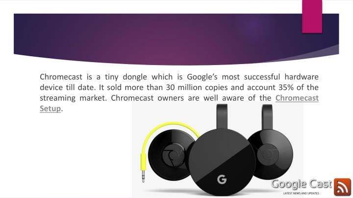 Chromecast is a tiny dongle which is Google's most successful hardware device till date. It sold more than 30 million copies and account 35% of the streaming market. Chromecast owners are well aware of the